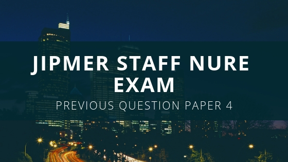 JIPMER Staff Nurse Exam Previous Questions and Answers Series 4